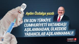 En son Türkiye Cumhuriyeti vatandaşı aşılanmadan, yabancılar aşılanmamalı
