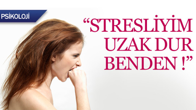 ''Stresliyim uzak dur benden !''