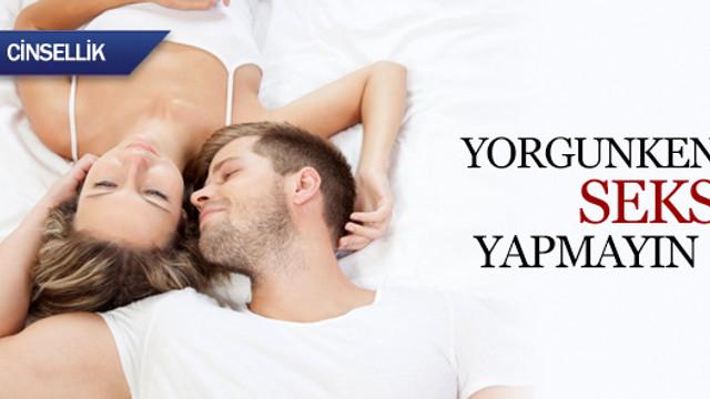 Yorgunken seks yapmayın !