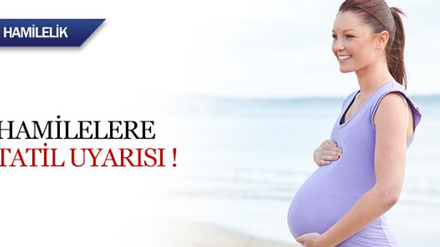 Hamilelere tatil uyarısı !