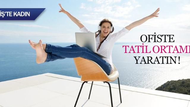 Ofiste tatil ortamı yaratın!