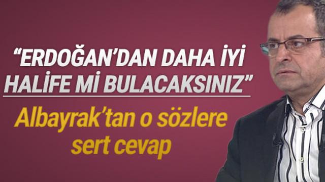 """""""Erdoğan'dan daha iyi halife mi bulacaksınız"""