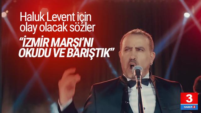 Haluk Levent için ilginç sözler: ''İzmir Marşı'nı okudu ve barıştık''