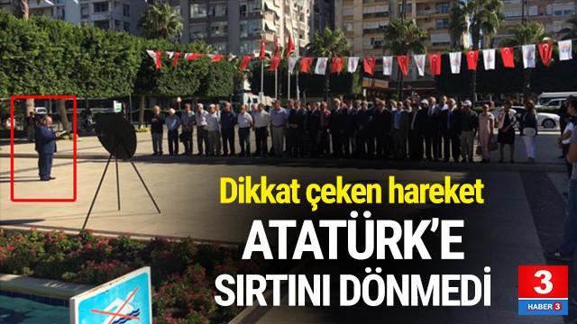 Atatürk'e sırtını dönmedi !