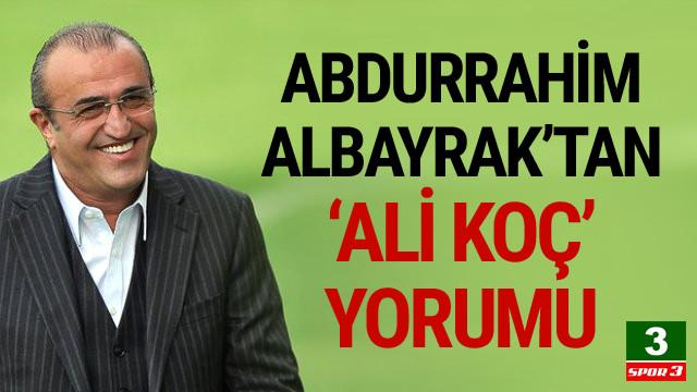 Abdurrahim Albayrak'tan Ali Koç yorumu