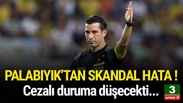 Ali Palabıyık'tan skandal hata !