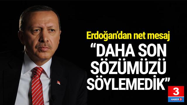 Cumhurbaşkanı Erdoğan: ''Son sözümüzü söylemedik''