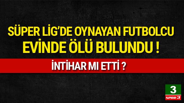 Süper Lig futbolcusu evinde ölü bulundu !