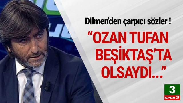 Rıdvan Dilmen'den çarpıcı Ozan Tufan sözleri