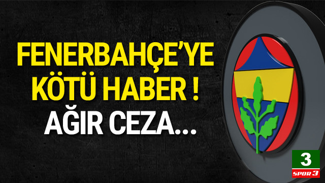 Fenerbahçe'ye ağır ceza yolda