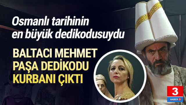 Baltacı Mehmet Paşa dedikodu kurbanı çıktı