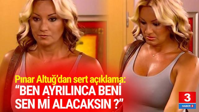 Pınar Altuğ'dan sert tepki: ''Ben ayrılınca beni sen mi alacaksın?''