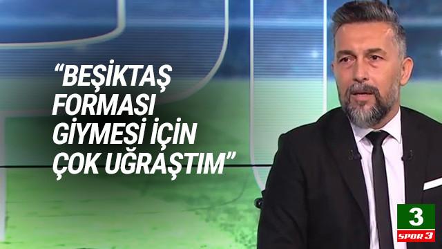 Serkan Reçber: Beşiktaş forması giymesi için çok uğraştım