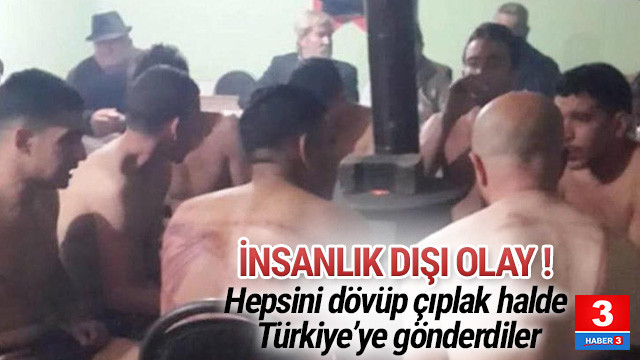 Göçmenleri dövüp çıplak halde Türkiye'ye gönderdiler