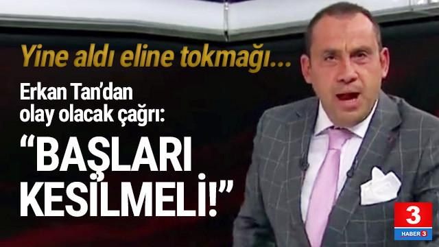 Erkan Tan: ''Gezi'ye katılanların başları kesilmelidir''