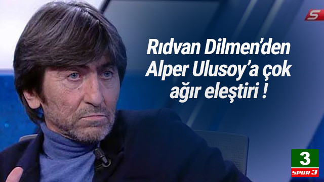 Rıdvan Dilmen'den Alper Ulusoy'a ağır eleştiri