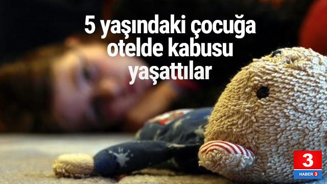 5 yaşındaki kız çocuğuna otelde dehşeti yaşattılar
