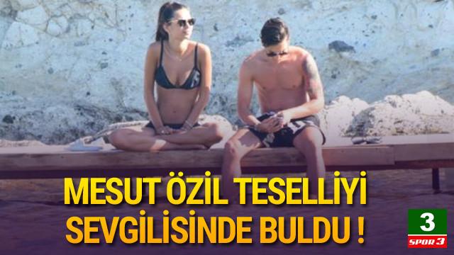 Mesut Özil teselliyi sevgilisinde buldu