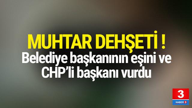 Muhtar dehşeti ! Belediye başkanının eşi ve CHP ilçe başkanını vurdu
