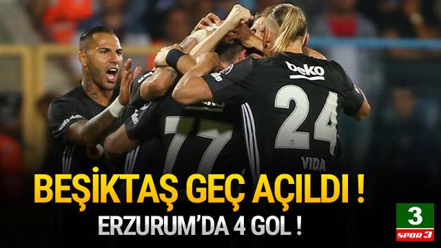 Beşiktaş geç açıldı ! Erzurum'da 4 gol !