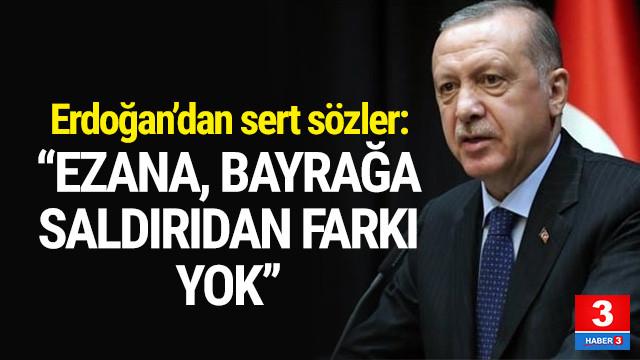 Erdoğan: ''Ezana, bayrağa saldırıdan farkı yok''
