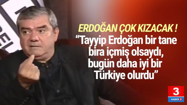 ''Tayyip Erdoğan bir tane bira içmiş olsaydı, daha iyi bir Türkiye olurdu''