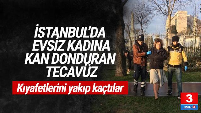İstanbul'da evsiz kadına kan donduran tecavüz