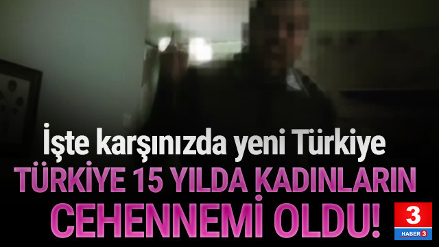 Türkiye 15 yılda kadınlara cehennem oldu