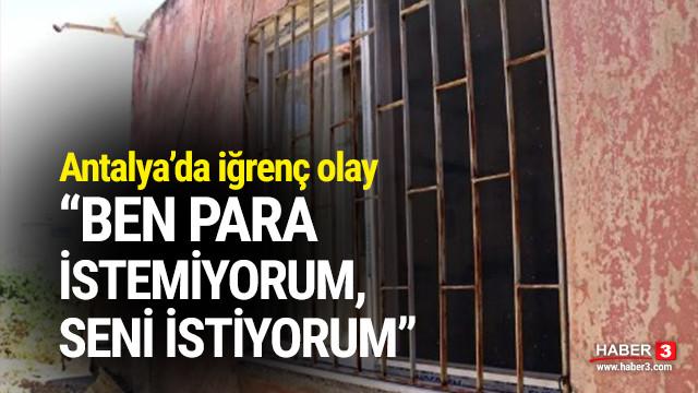 Antalya'da iğrenç olay: ''Para istemiyorum, seni istiyorum''