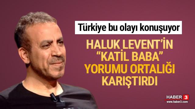 Haluk Levent'in ''katil baba'' yorumu olay oldu