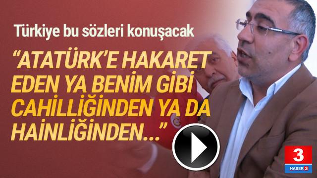 ''Atatürk'e hakaret eden ya benim gibi cahilliğinden ya da hainliğinden''