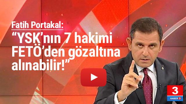 Fatih Portakal: ''YSK'nın 7 üyesi FETÖ'den gözaltına alınabilir''