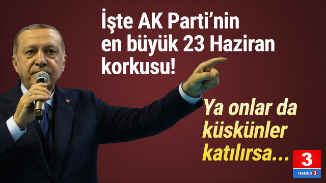İşte AK Parti'nin en büyük 23 Haziran korkusu