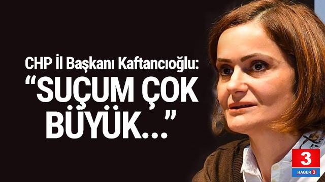 Canan Kaftancıoğlu: ''Suçum çok büyük''