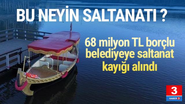 68 milyon TL borcu olan belediyeden 80 bin liraya saltanat kayığı