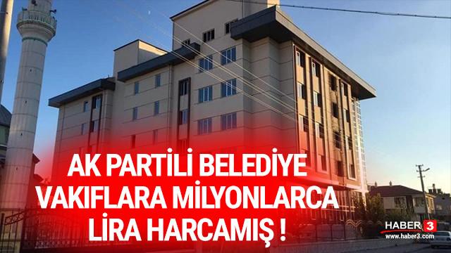AK Partili belediye vakıflara milyonlarca lira harcamış !