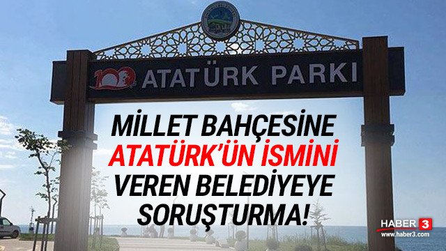 Millet bahçesine ''Atatürk''ün ismini veren belediyeye soruşturma