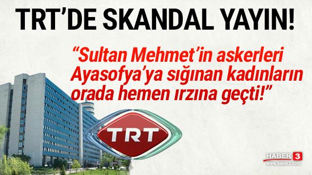TRT'de skandal sözler: 'Sultan Mehmet'in askerleri kadınların ırzına geçti'