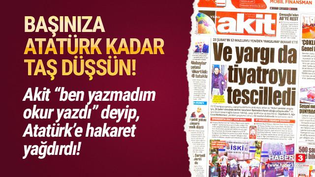 AKİT ''ben yazmadım okur yazdı'' deyip Atatürk'e hakaret yağdırdı