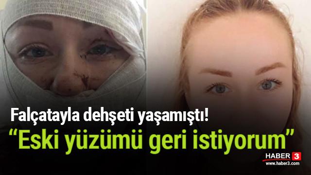 Falçatayla dehşeti yaşamıştı: Eski yüzümü geri istiyorum