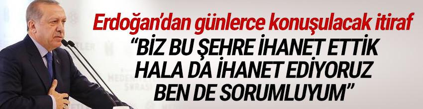 Erdoğan'dan İstanbul itirafı: Biz bu şehre ihanet ettik