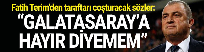 Fatih Terim: ''Galatasaray'a hayır diyemem''