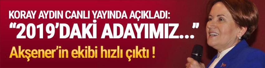 Koray Aydın: ''2019'da Cumhurbaşkanı adayımız Meral Akşener olacak''