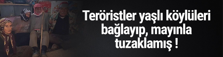 Teröristler ihtiyar köylüleri bağlayıp mayınla tuzakladı