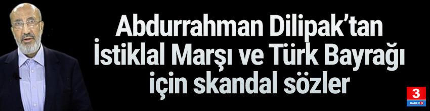 Dilipak'tan İstiklal Marşı ve Türk bayrağı hakkında skandal sözler