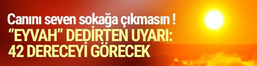 ''Eyvah'' dedirten uyarı ! İstanbul bugün 42 dereceyi görecek