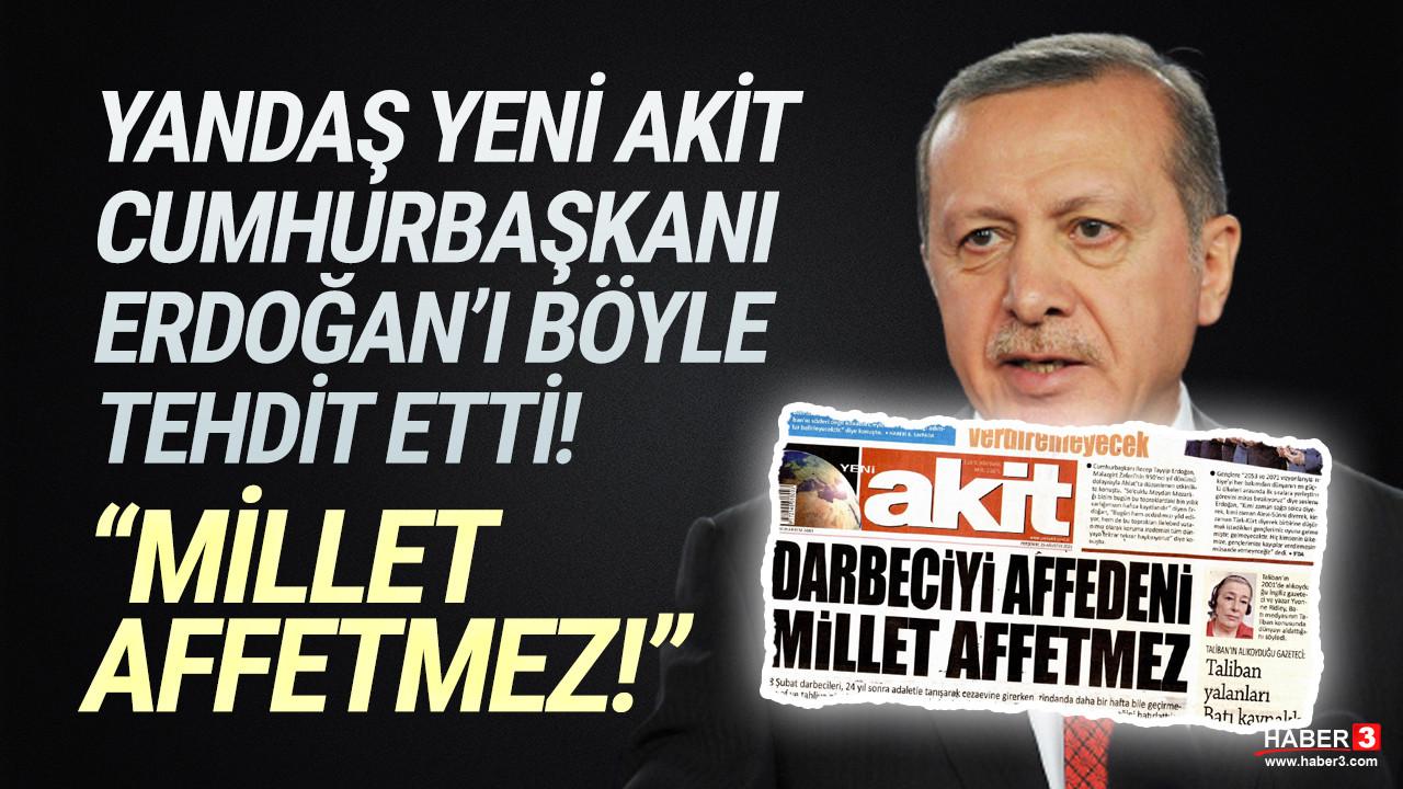 Yeni Akit'ten Erdoğan'a ''Darbeciyi affedeni millet affetmez'' tehdidi