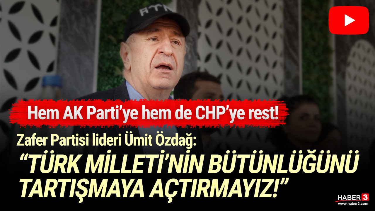 Zafer Partisi Lideri Özdağ; ''Türk Milleti'nin bütünlüğünü tartışmaya açtırmayız''