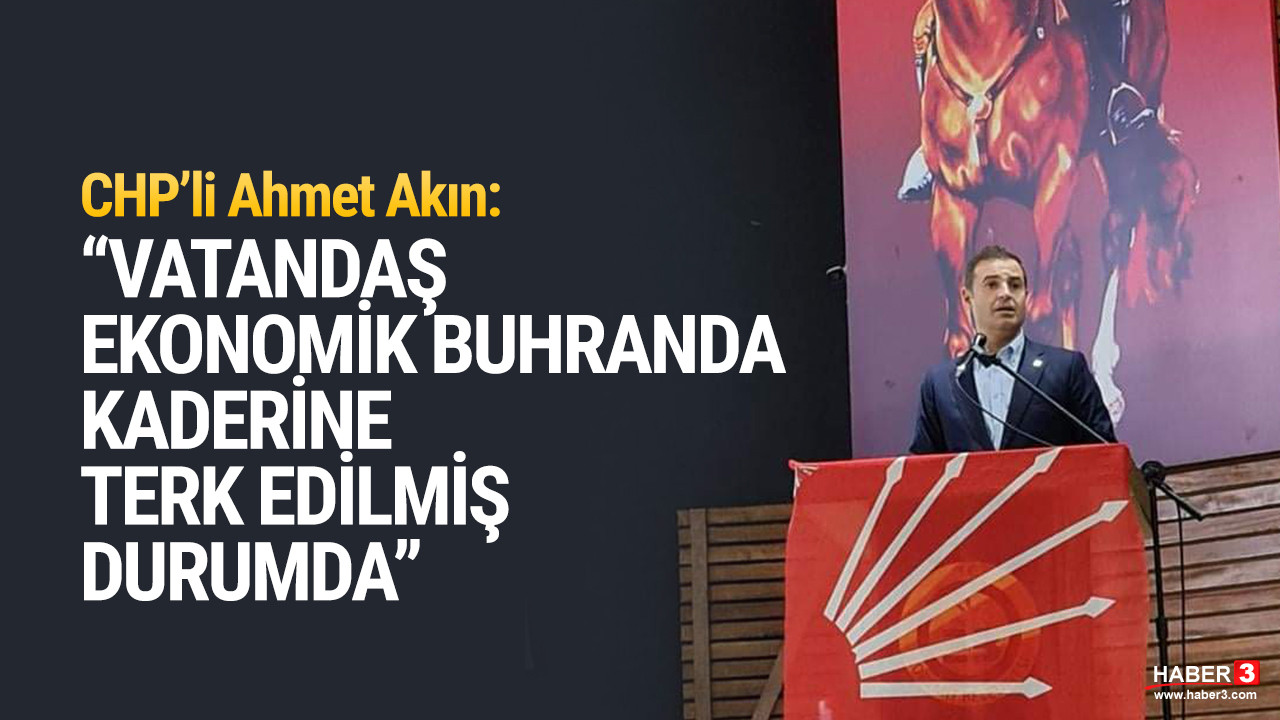 CHP Genel Başkan Yardımcısı Ahmet Akın: ''Fedakarlığı yapan iktidar değil vatandaşlarımız''